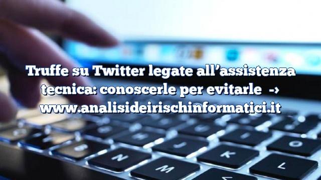 Truffe su Twitter legate all'assistenza tecnica: conoscerle per evitarle