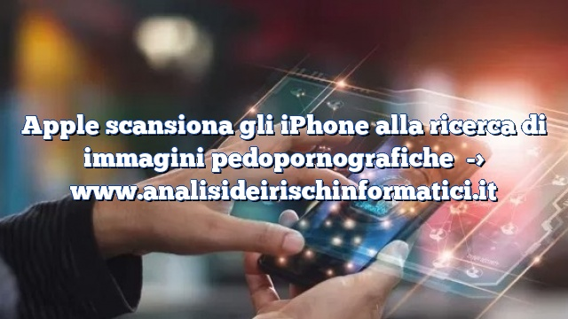 Apple scansiona gli iPhone alla ricerca di immagini pedopornografiche