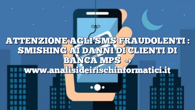 ATTENZIONE AGLI SMS FRAUDOLENTI : SMISHING AI DANNI DI CLIENTI DI BANCA MPS