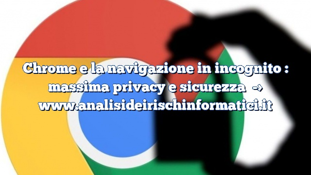 Chrome e la navigazione in incognito : massima privacy e sicurezza