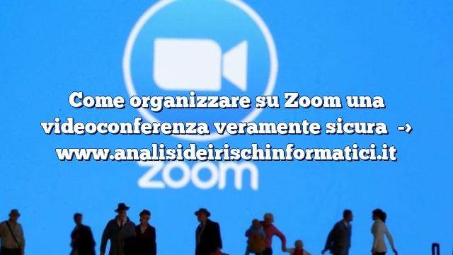 Come organizzare su Zoom una videoconferenza veramente sicura