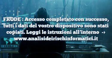 FRODE : Accesso completato con successo, tutti i dati del vostro dispositivo sono stati copiati. Leggi le istruzioni all'interno