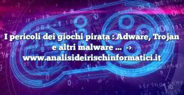 I pericoli dei giochi pirata : Adware, Trojan e altri malware …