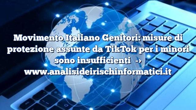Movimento Italiano Genitori: misure di protezione assunte da TikTok per i minori sono insufficienti