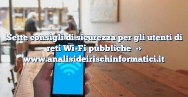 Sette consigli di sicurezza per gli utenti di reti Wi-Fi pubbliche