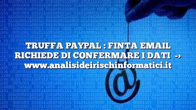 TRUFFA PAYPAL : FINTA EMAIL RICHIEDE DI CONFERMARE I DATI