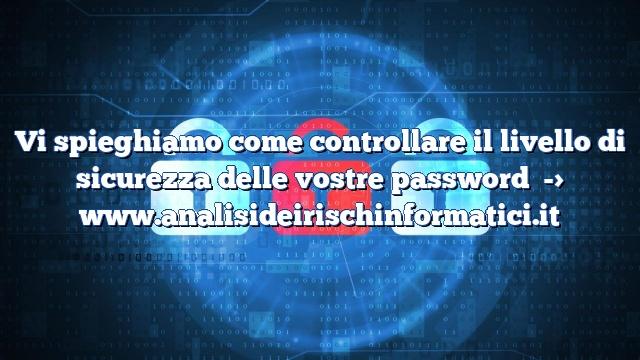 Vi spieghiamo come controllare il livello di sicurezza delle vostre password