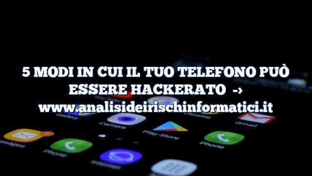5 MODI IN CUI IL TUO TELEFONO PUÒ ESSERE HACKERATO