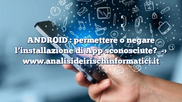 ANDROID : permettere o negare l'installazione di App sconosciute?