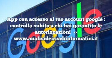App con accesso al tuo account google : controlla subito a chi hai garantito le autorizzazioni