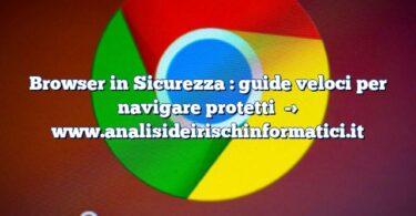 Browser in Sicurezza : guide veloci per navigare protetti