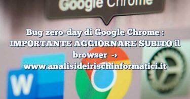 Bug zero-day di Google Chrome : IMPORTANTE AGGIORNARE SUBITO il browser