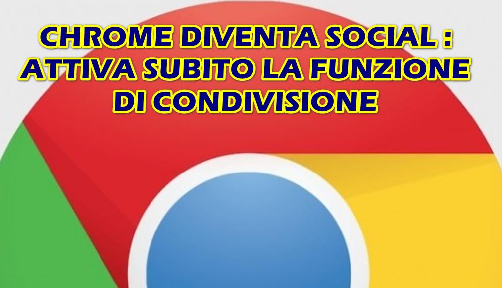 CHROME DIVENTA SOCIAL : ATTIVA SUBITO LA FUNZIONE DI CONDIVISIONE