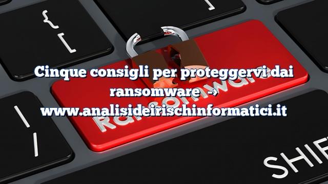 Cinque consigli per proteggervi dai ransomware