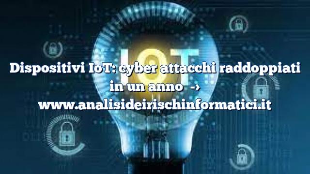 Dispositivi IoT: cyber attacchi raddoppiati in un anno