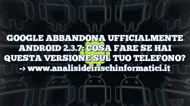 GOOGLE ABBANDONA UFFICIALMENTE ANDROID 2.3.7: COSA FARE SE HAI QUESTA VERSIONE SUL TUO TELEFONO?