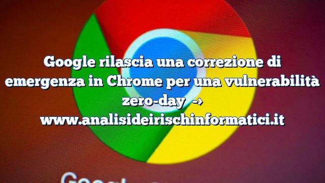 Google rilascia una correzione di emergenza in Chrome per una vulnerabilità zero-day
