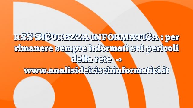 RSS SICUREZZA INFORMATICA : per rimanere sempre informati sui pericoli della rete