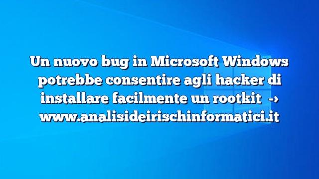 Un nuovo bug in Microsoft Windows potrebbe consentire agli hacker di installare facilmente un rootkit