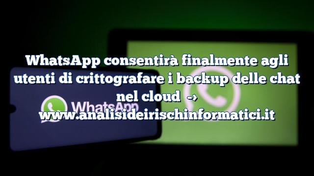 WhatsApp consentirà finalmente agli utenti di crittografare i backup delle chat nel cloud