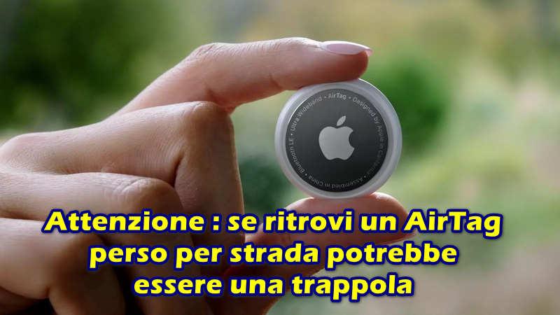 Attenzione : se ritrovi un AirTag perso per strada potrebbe essere una trappola che ti fa perdere il tuo account Apple
