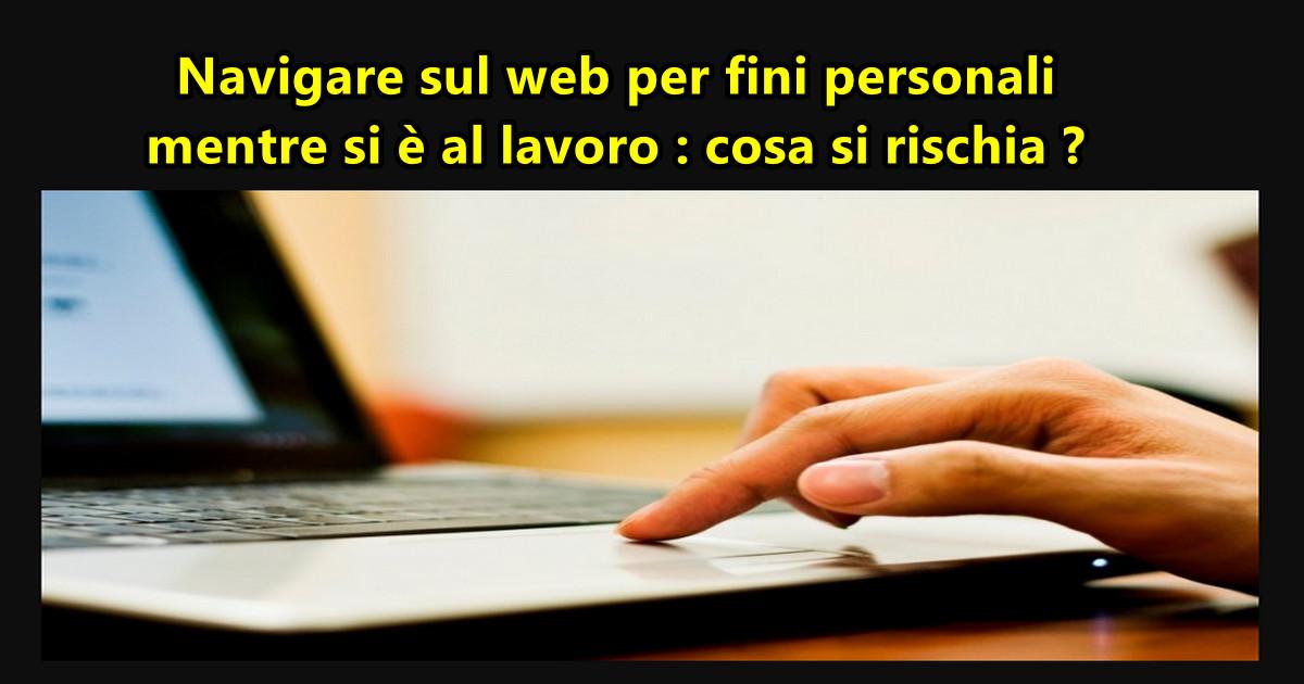 Navigare sul web per fini personali mentre si è al lavoro : cosa si rischia ?
