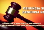 DENUNCIA SI o DENUNCIA NO : quando vale la pena sporgere una denuncia per reati informatici e quali documenti presentare